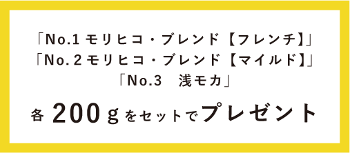 「No.1 モリヒコ・ブレンド【フレンチ】」「No.2 モリヒコ・ブレンド【マイルド】」 「No.3 浅モカ」各200gをセットでプレゼント