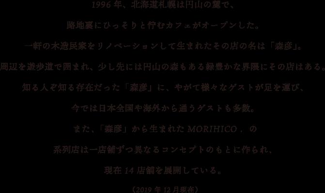 1996年、北海道札幌は円山の麓で、路地裏にひっそりと佇むカフェがオープンした。一軒の木造民家をリノベーションして生まれたその店の名は「森彦」。周辺を遊歩道で囲まれ、少し先には円山の森もある緑豊かな界隈にその店はある。知る人ぞ知る存在だった「森彦」に、やがて様々なゲストが足を運び、今では日本全国や海外から通うゲストも多数。また、「森彦」から生まれたMORIHICO.の系列店は一店舗ずつ異なるコンセプトのもとに作られ、現在14店舗を展開している。(2019年12月現在)