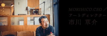 MORIHICO.CEO / アートディレクター 市川 草介