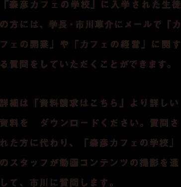 「森彦カフェの学校」に入学された生徒の方には、学長・市川草介にメールで「カフェの開業」や「カフェの経営」に関する質問をしていただくことができます。詳細は「資料請求はこちら」より詳しい資料をダウンロードください。質問された方に代わり、「森彦カフェの学校」のスタッフが動画コンテンツの撮影を通して、市川に質問します。