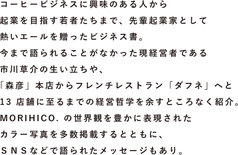 コーヒービジネスに興味のある人から起業を目指す若者たちまで、先輩起業家として熱いエールを贈ったビジネス書。今まで語られることがなかった現経営者である市川草介の生い立ちや、「森彦」本店からフレンチレストラン「ダフネ」へと13店舗に至るまでの経営哲学を余すところなく紹介。MORIHICO.の世界観を豊かに表現されたカラー写真を多数掲載するとともに、SNSなどで語られたメッセージもあり。
