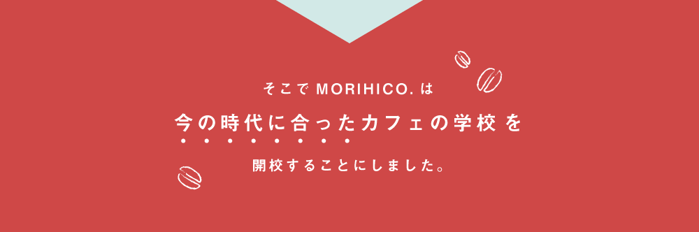 そこでMORIHICO.は今の時代に合ったカフェの学校を開校することにしました。