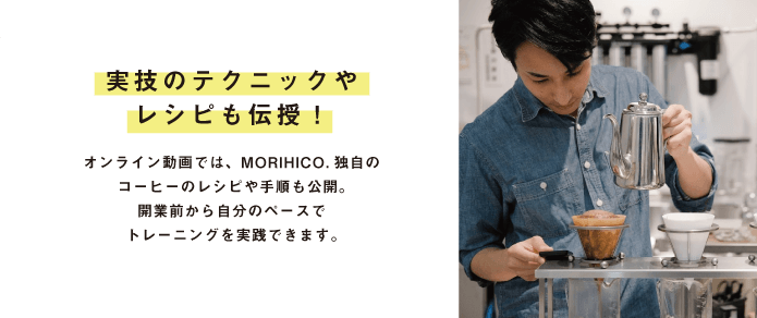実技のテクニックや レシピも伝授!オンライン動画では、MORIHICO.独自のコーヒーのレシピや手順も公開。開業前から自分のペースで トレーニングを実践できます。