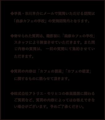 ◆学長・市川草介にメールで質問いただける期間は「森彦カフェの学校」の受講期間内となります。◆寄せられた質問は、撮影前に「森彦カフェの学校」スタッフにより精査させていただきます。また同じ内容の質問は、一回の質問にて集約させていただきます。◆質問の内容は「カフェの開業」「カフェの経営」に関するものに限らせて頂きます。◆株式会社アトリエ・モリヒコの事業展開に関わるご質問など、質問の内容によってはお答えできない場合がございます。予めご了承ください。